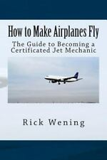 How to Make Airplanes Fly : The Guide to Becoming a Certificated Jet Mechanic...