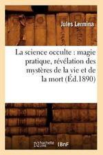 La Science Occulte: Magie Pratique, Revelation Des Mysteres de La Vie Et de La M