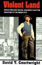 Violent Land : Single Men and Social Disorder from the Frontier to the Inner...