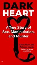 Dark Heart : A True Story of Sex, Manipulation, and Murder by Kevin Flynn and Re