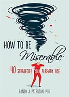 How to Be Miserable: 40 Strategies You Already Use by Paterson, Randy J., NEW Bo