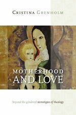 Motherhood and Love : Beyond the Gendered Sterotypes of Theology by Cristina...