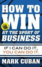 How to Win at the Sport of Business: If I Can Do It, You Can Do It-Mark Cuban