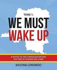 We Must Wake Up: Tome 1: A notice to the Congolese nation: The time of change ha