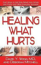 Healing What Hurts: Fast Ways to Get Safe Relief from Aches and Pains and Other
