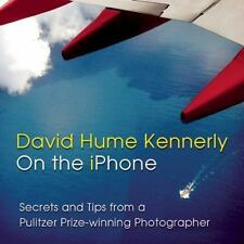 David Hume Kennerly on the iPhone: Secrets and Tips from a Pulitzer Prize-Winnin
