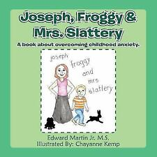Joseph, Froggy& Mrs. Slattery: A Book about Overcoming Childhood Anxiety. (Paper