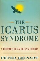 The Icarus Syndrome: A History of American Hubris by Peter Beinart
