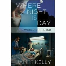 Where Night Is Day : The World of the ICU by James Kelly (2013, Hardcover)