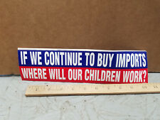 IF WE CONTINUE TO BUY IMPORTS WHERE WILL OUR CHILDREN WORK ? Bumper Sticker^