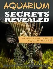 Aquarium Secrets Revealed : The Ultimate Guide to Keeping Happy,healthy...