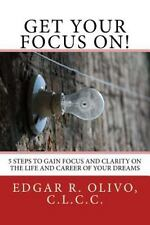 Get Your Focus On! : 5 Steps to Gain Focus and Clarity on the Life and Career...