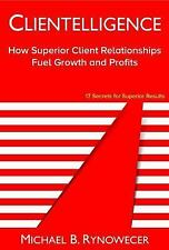 Clientelligence : How Superior Client Relationships Fuel Growth and Profits...