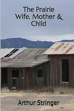 The Prairie Wife, Mother and Child by Arthur Stringer (2017, Paperback)