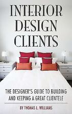 Interior Design Clients : The Designer's Guide to Building and Keeping a...