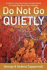 Do Not Go Quietly : A Guide to Living Consciously and Aging Wisely for People...