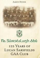 Na Sairsealaigh Abu: 125 Years of Lucan Sarsfields GAA Club-ExLibrary