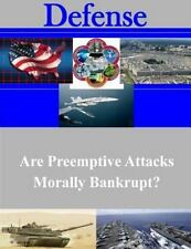Defense: Are Preemptive Attacks Morally Bankrupt? by U. S. Army U.S. Army War...