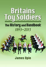 Britains Toy Soldiers: The History and Handbook 1893-2013 by James Opie...