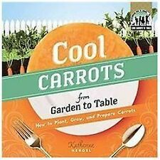 Cool Carrots from Garden to Table: How to Plant, Grow, and Prepare Carrots (Chec