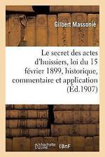 Le Secret des Actes D'Huissiers : Loi du 15 Fevrier 1899, Historique,...