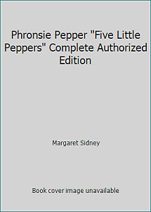 Phronsie Pepper Five Little Peppers Complete Authorized Edition