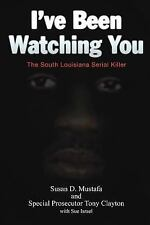 I've Been Watching You : The South Louisiana Serial Killer by Susan D....
