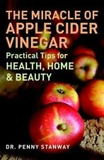 The Miracle of Apple Cider Vinegar : Practical Tips for Health, Home and Beauty