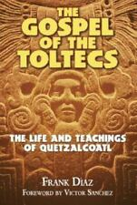 The Gospel of the Toltecs : The Life and Teachings of Quetzalcoatl by Frank Díaz