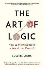 The Art of Logic: How to Make Sense in a World that Doesn't by Eugenia Cheng...