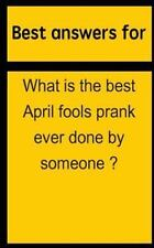 Best Answers for What Is the Best April Fools Prank Ever Done by Someone ? by...