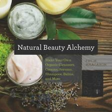 Natural Beauty Alchemy: Make Your Own Organic Cleansers, Creams, Serums, Shampoo
