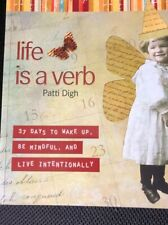 Life Is a Verb : 37 Days to Wake up, Be Mindful, and Live Intentionally by Patti