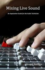 Mixing Live Sound : An Application Guide for the Audio Technician: By Boonstr...