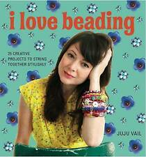 I Love Beading: 25 Creative Projects to String Together Stylishly, Juju Vail, Ne
