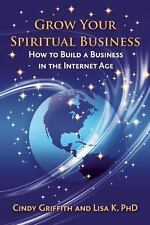 Grow Your Spiritual Business : How to Build a Business in the Internet Age by...
