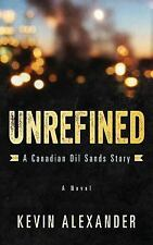 Unrefined : A Canadian Oil Sands Story by Kevin Alexander (2014, Paperback)