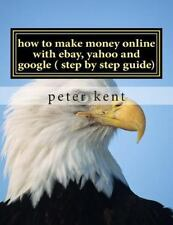 How to Make Money Online with Ebay, Yahoo and Google ( Step by Step Guide) :...