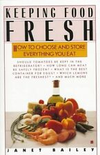 Keeping Food Fresh : How to Choose and Store Everything You Eat by Janet Bailey