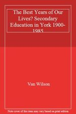 The Best Years of Our Lives? Secondary Education in York 1900-1985 By Van Wilso