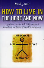 How to Live in the Here and Now: A Guide for Accelerated Enlightenment, Unlock..