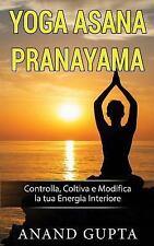Yoga Asana Pranayama : Controlla, Coltiva e Modifica la Tua Energia Interiore...