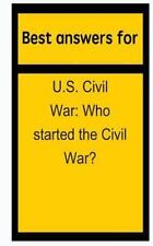 Best Answers for U. S. Civil War : Who Started the Civil War? by Barbara...