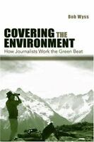 Covering the Environment : How Journalists Work the Green Beat by Robert L. Wyss