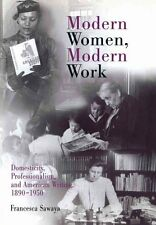 Modern Women, Modern Work: Domesticity, Professionalism, and American...
