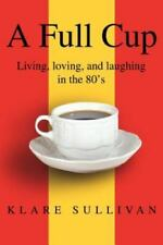 A Full Cup : Living, Loving, and Laughing in the 80's by Klare Sullivan...