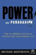 Power and Persuasion: How to Command Success in Business and Your Personal Life