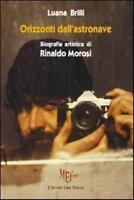 Orizzonti dall'astronave. Biografia artistica di Rinaldo Morosi- Luana Brili