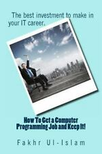 How to Get a Computer Programming Job and Keep It by Fakhr Ul-Islam (2013,...