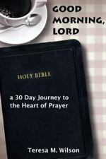 Good Morning, Lord : A 30 Day Journey to the Heart of Prayer by Teresa Wilson...